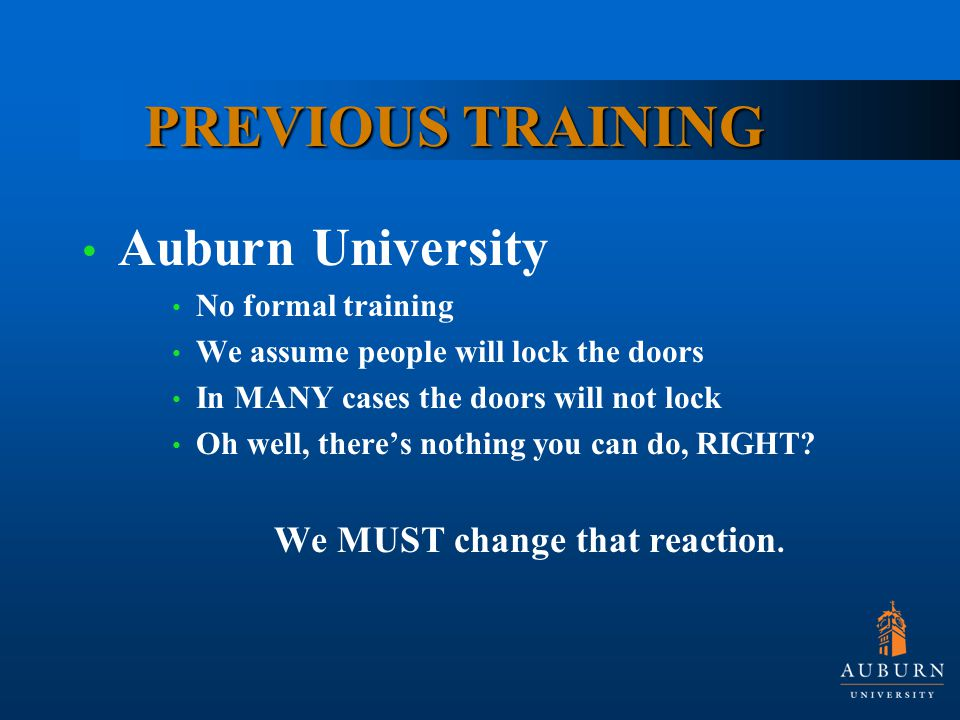 PREVIOUS TRAINING Auburn University No formal training We assume people will lock the doors In MANY cases the doors will not lock Oh well, there's nothing you can do, RIGHT.