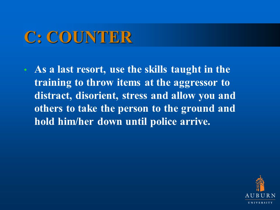 C: COUNTER As a last resort, use the skills taught in the training to throw items at the aggressor to distract, disorient, stress and allow you and others to take the person to the ground and hold him/her down until police arrive.