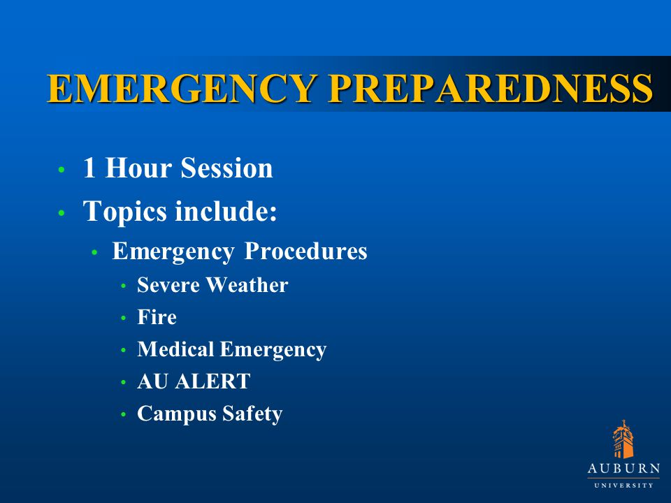 EMERGENCY PREPAREDNESS 1 Hour Session Topics include: Emergency Procedures Severe Weather Fire Medical Emergency AU ALERT Campus Safety