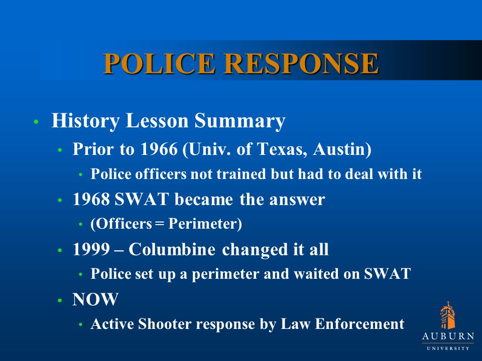 POLICE RESPONSE History Lesson Summary Prior to 1966 (Univ. of Texas, Austin) Police officers not trained but had to deal with it 1968 SWAT became the