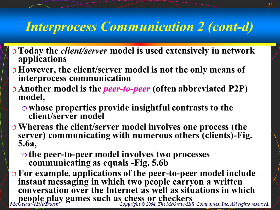 31 McGraw-Hill/Irwin Copyright © 2004, The McGraw-Hill Companies, Inc. All rights reserved. Interprocess Communication 2 (cont-d)  Today the client/s