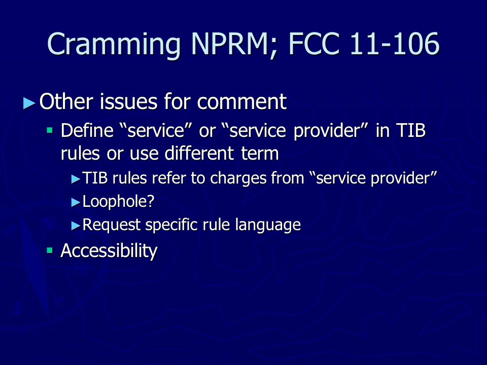 Cramming NPRM; FCC 11-106 ► Other issues for comment  Define service or service provider in TIB rules or use different term ► TIB rules refer to charges from service provider ► Loophole.