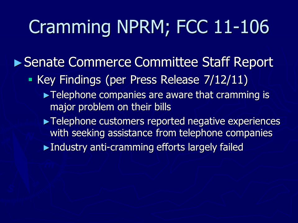 Cramming NPRM; FCC 11-106 ► Senate Commerce Committee Staff Report  Key Findings (per Press Release 7/12/11) ► Telephone companies are aware that cramming is major problem on their bills ► Telephone customers reported negative experiences with seeking assistance from telephone companies ► Industry anti-cramming efforts largely failed