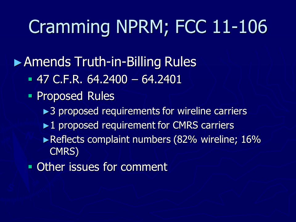 Cramming NPRM; FCC 11-106 ► Amends Truth-in-Billing Rules  47 C.F.R. 64.2400 – 64.2401  Proposed Rules ► 3 proposed requirements for wireline carrie
