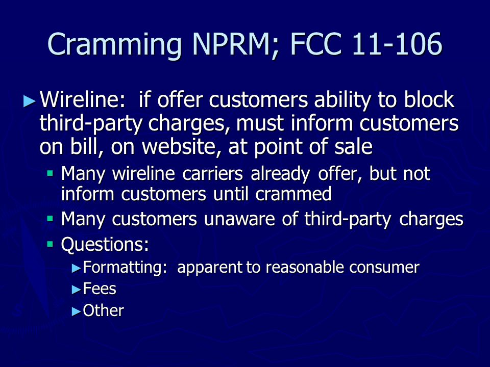 Cramming NPRM; FCC 11-106 ► Wireline: if offer customers ability to block third-party charges, must inform customers on bill, on website, at point of sale  Many wireline carriers already offer, but not inform customers until crammed  Many customers unaware of third-party charges  Questions: ► Formatting: apparent to reasonable consumer ► Fees ► Other