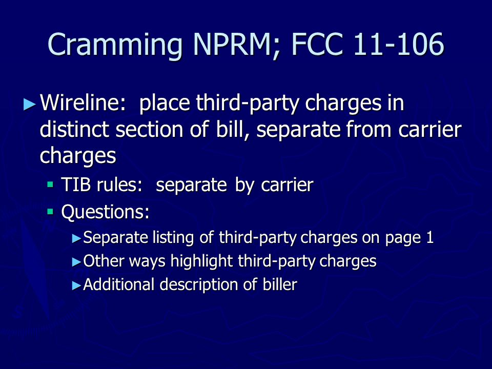 Cramming NPRM; FCC 11-106 ► Wireline: place third-party charges in distinct section of bill, separate from carrier charges  TIB rules: separate by carrier  Questions: ► Separate listing of third-party charges on page 1 ► Other ways highlight third-party charges ► Additional description of biller