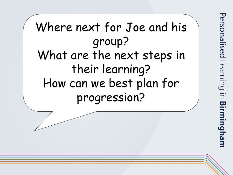 Where next for Joe and his group? What are the next steps in their learning? How can we best plan for progression?