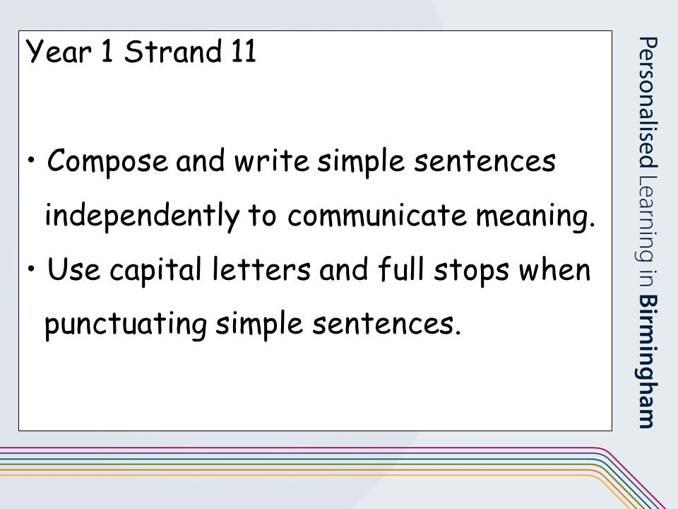 Year 1 Strand 11 Compose and write simple sentences independently to communicate meaning. Use capital letters and full stops when punctuating simple s