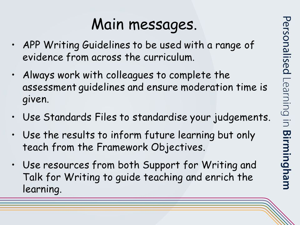 Main messages. APP Writing Guidelines to be used with a range of evidence from across the curriculum. Always work with colleagues to complete the asse