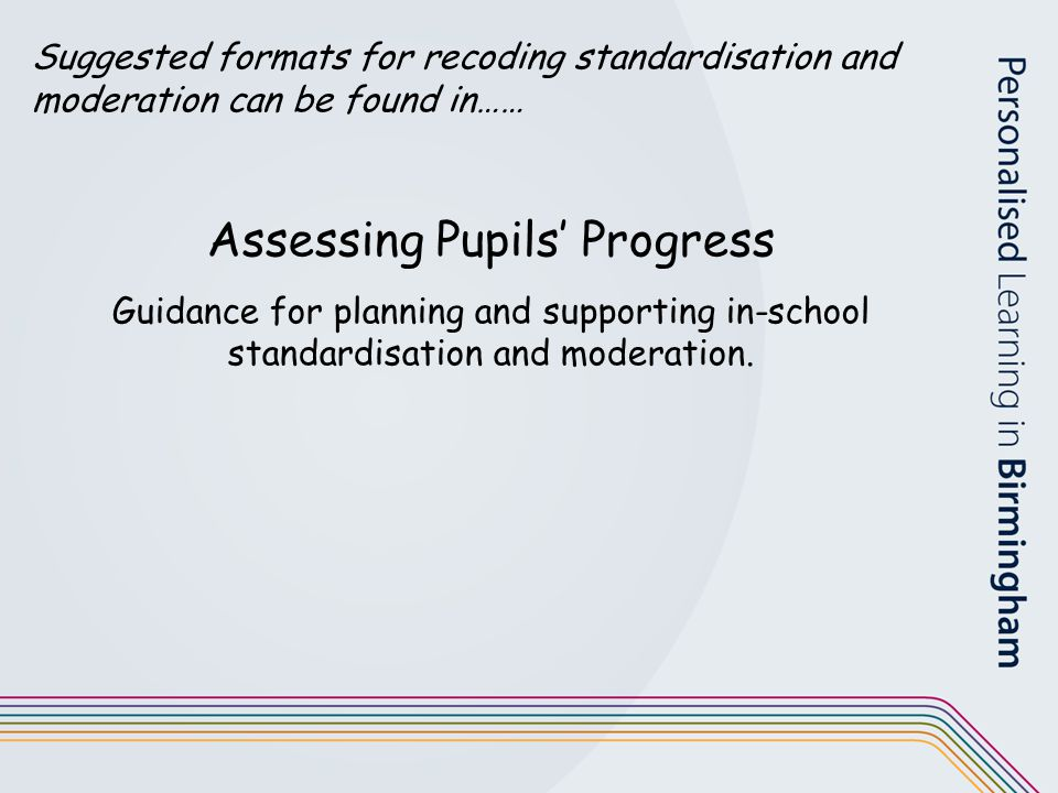 Suggested formats for recoding standardisation and moderation can be found in…… Assessing Pupils' Progress Guidance for planning and supporting in-sch