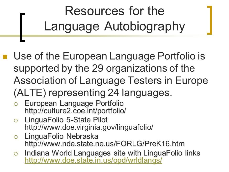 Resources for the Language Autobiography Use of the European Language Portfolio is supported by the 29 organizations of the Association of Language Testers in Europe (ALTE) representing 24 languages.