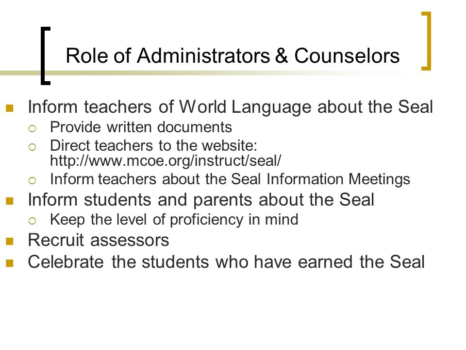 Role of Administrators & Counselors Inform teachers of World Language about the Seal  Provide written documents  Direct teachers to the website: http://www.mcoe.org/instruct/seal/  Inform teachers about the Seal Information Meetings Inform students and parents about the Seal  Keep the level of proficiency in mind Recruit assessors Celebrate the students who have earned the Seal