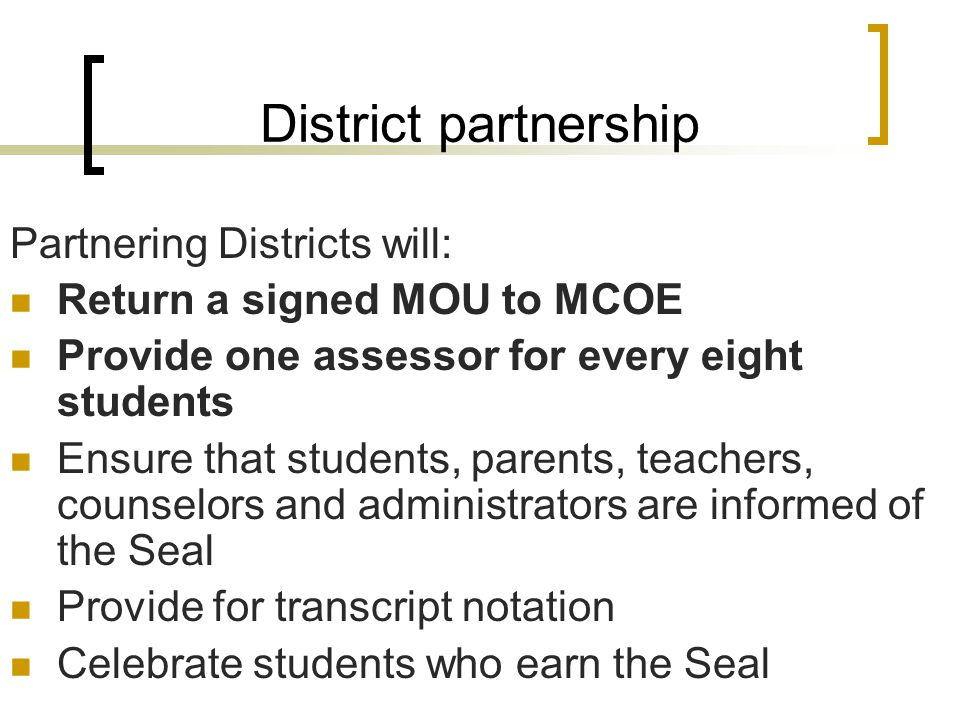 District partnership Partnering Districts will: Return a signed MOU to MCOE Provide one assessor for every eight students Ensure that students, parents, teachers, counselors and administrators are informed of the Seal Provide for transcript notation Celebrate students who earn the Seal