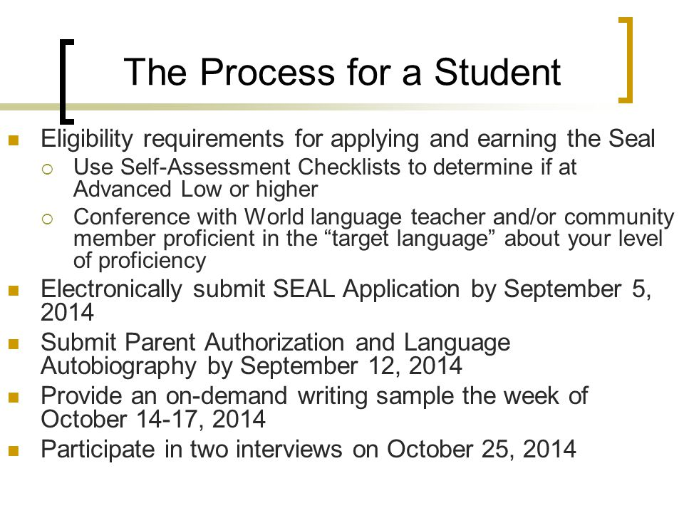 The Process for a Student Eligibility requirements for applying and earning the Seal  Use Self-Assessment Checklists to determine if at Advanced Low or higher  Conference with World language teacher and/or community member proficient in the target language about your level of proficiency Electronically submit SEAL Application by September 5, 2014 Submit Parent Authorization and Language Autobiography by September 12, 2014 Provide an on-demand writing sample the week of October 14-17, 2014 Participate in two interviews on October 25, 2014