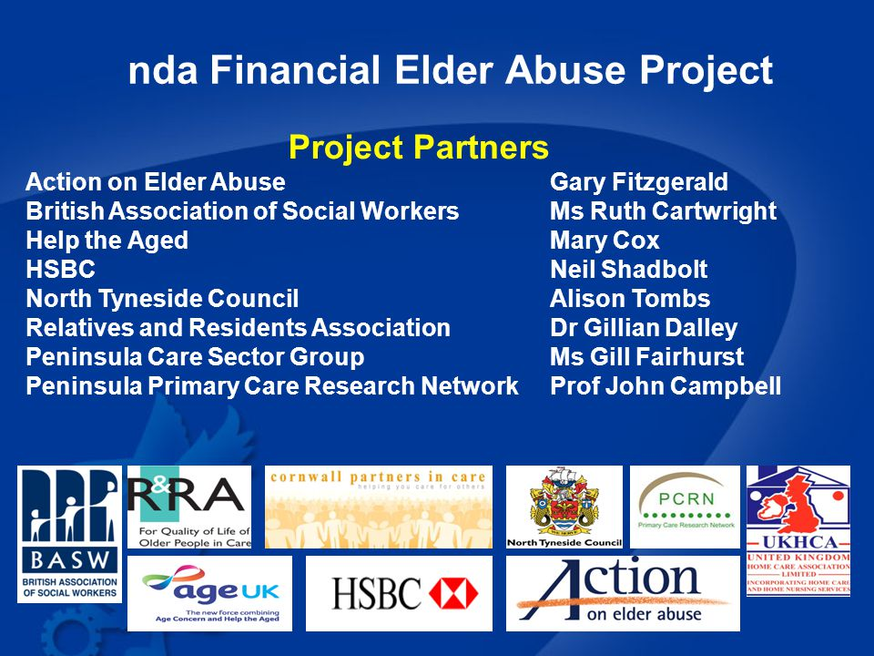 nda Financial Elder Abuse Project Project Partners Action on Elder Abuse Gary Fitzgerald British Association of Social WorkersMs Ruth Cartwright Help the AgedMary Cox HSBCNeil Shadbolt North Tyneside CouncilAlison Tombs Relatives and Residents AssociationDr Gillian Dalley Peninsula Care Sector GroupMs Gill Fairhurst Peninsula Primary Care Research NetworkProf John Campbell