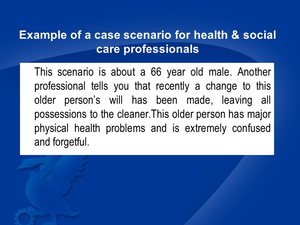 Example of a case scenario for health & social care professionals This scenario is about a 66 year old male.