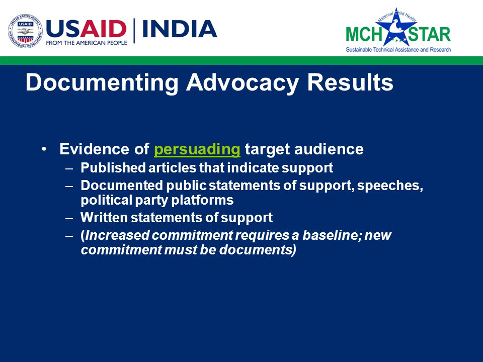 Documenting Advocacy Results Evidence of informing target audience –Meeting agendas and attendance lists –Documents distributed to target audience –Dissemination lists –Cover letter transmitting documents –Stamped receipt notices –Confirmation of presentation made