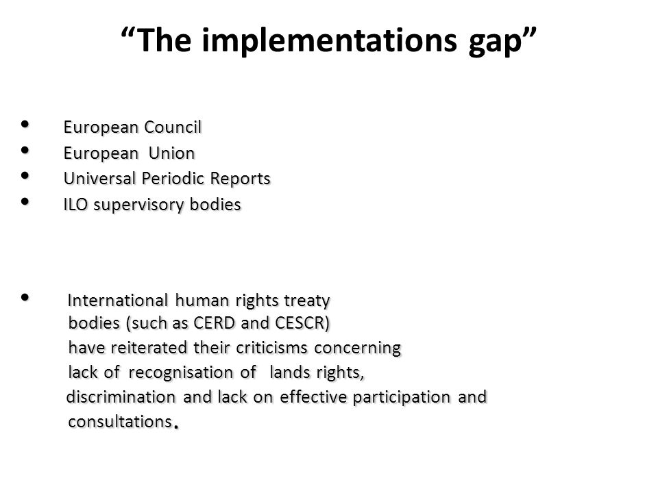 The implementations gap European Council European Council European Union European Union Universal Periodic Reports Universal Periodic Reports ILO supervisory bodies ILO supervisory bodies International human rights treaty International human rights treaty bodies (such as CERD and CESCR) bodies (such as CERD and CESCR) have reiterated their criticisms concerning have reiterated their criticisms concerning lack of recognisation of lands rights, lack of recognisation of lands rights, discrimination and lack on effective participation and discrimination and lack on effective participation and consultations.