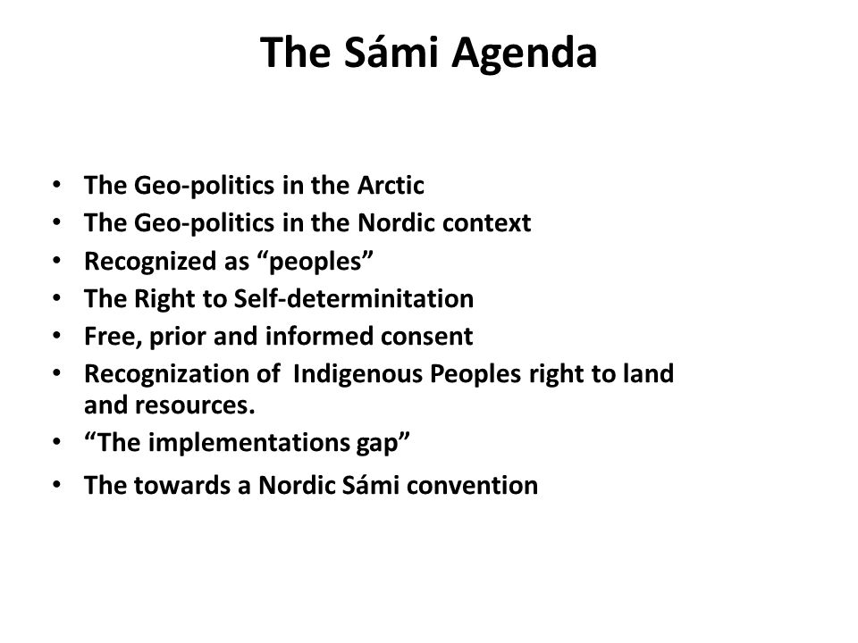 The Sámi Agenda The Geo-politics in the Arctic The Geo-politics in the Nordic context Recognized as peoples The Right to Self-determinitation Free, prior and informed consent Recognization of Indigenous Peoples right to land and resources.