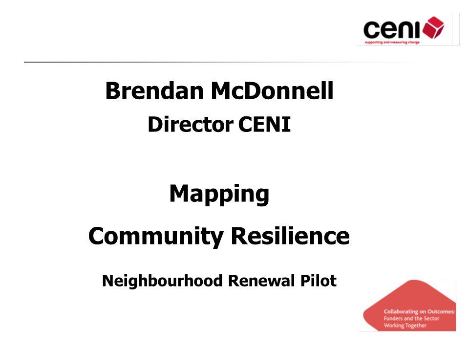 Brendan McDonnell Director CENI Mapping Community Resilience Neighbourhood Renewal Pilot
