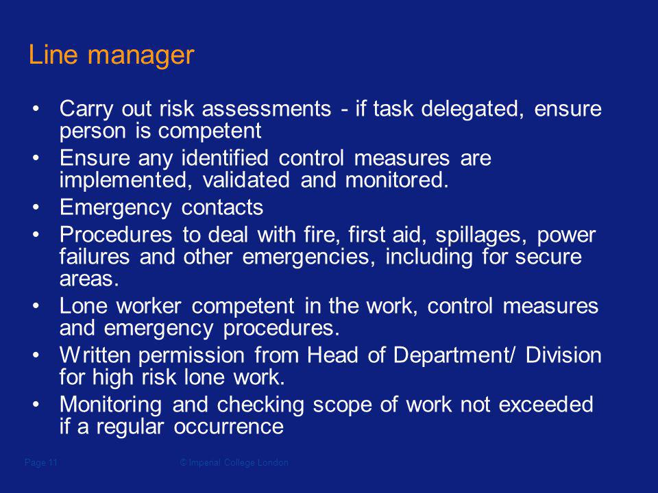 © Imperial College LondonPage 11 Line manager Carry out risk assessments - if task delegated, ensure person is competent Ensure any identified control measures are implemented, validated and monitored.