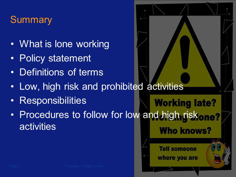 © Imperial College LondonPage 2 Summary What is lone working Policy statement Definitions of terms Low, high risk and prohibited activities Responsibi