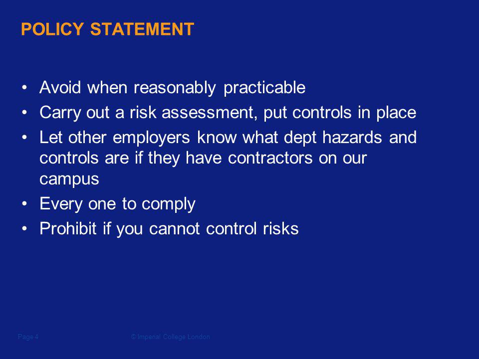 © Imperial College LondonPage 4 POLICY STATEMENT Avoid when reasonably practicable Carry out a risk assessment, put controls in place Let other employers know what dept hazards and controls are if they have contractors on our campus Every one to comply Prohibit if you cannot control risks