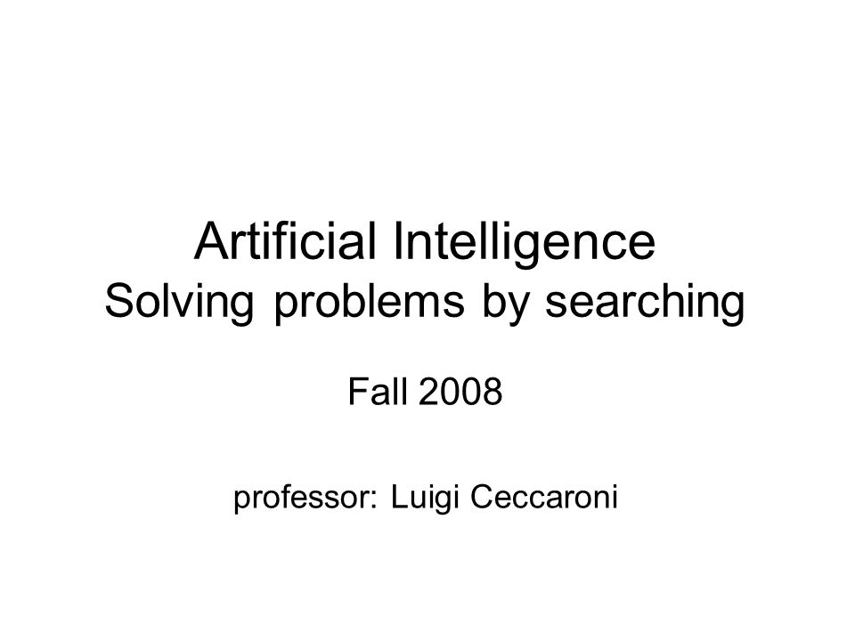 Problem solving We want: –To automatically solve a problem We need: –A representation of the problem –Algorithms that use some strategy to solve the problem defined in that representation