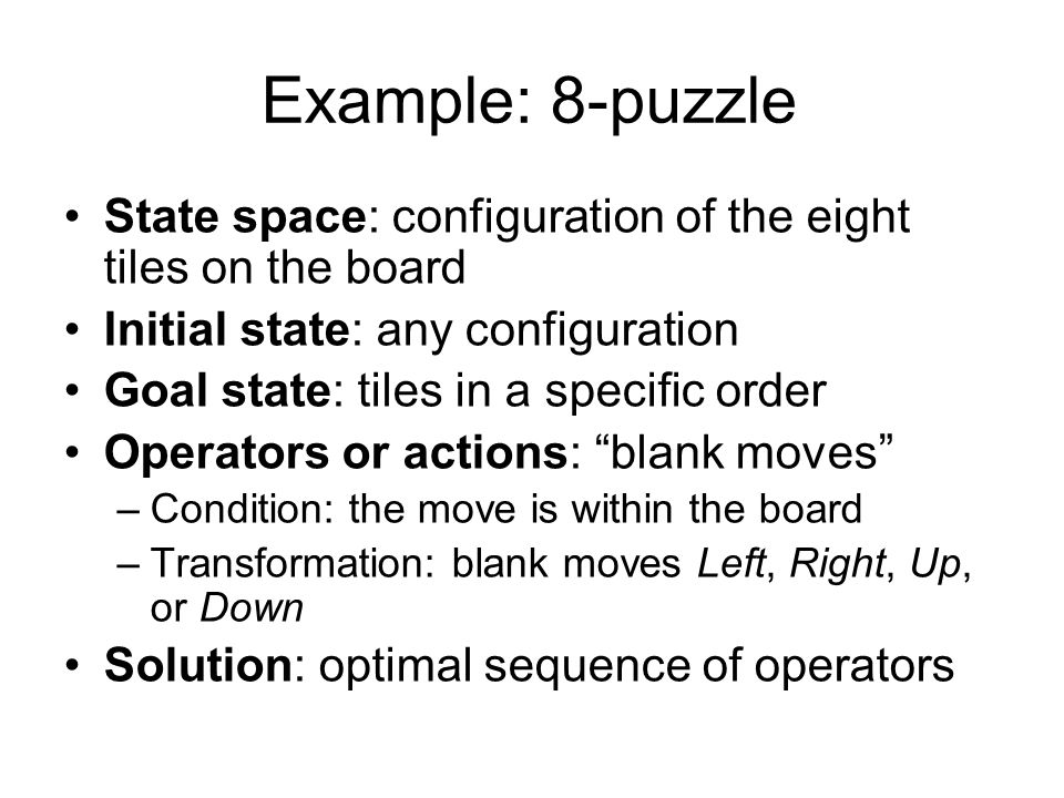 State space: configuration of the eight tiles on the board Initial state: any configuration Goal state: tiles in a specific order Operators or actions