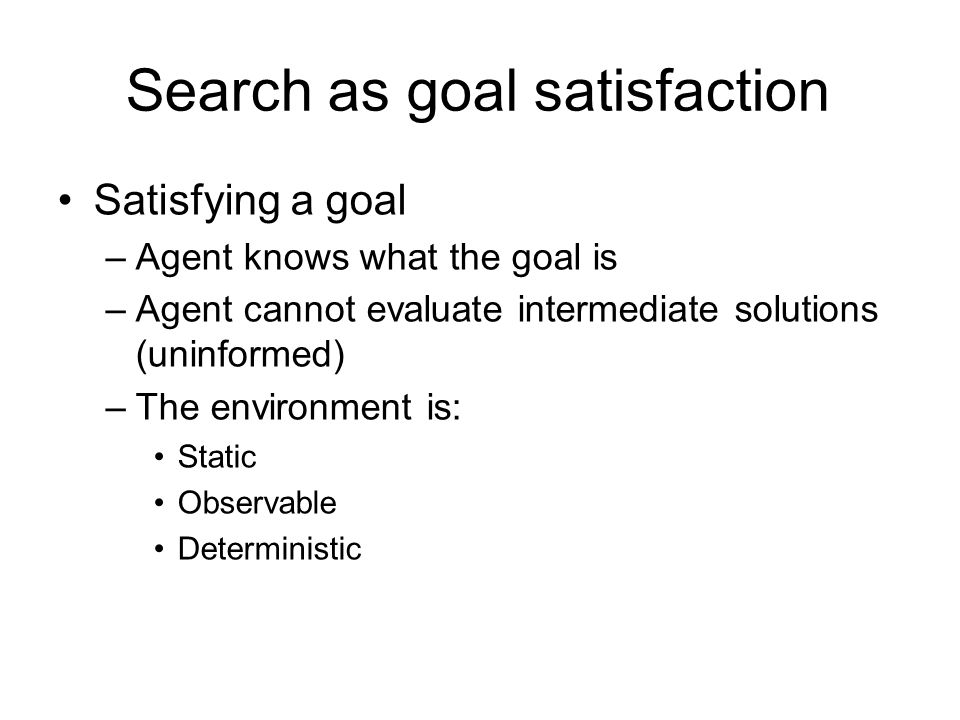 Search as goal satisfaction Satisfying a goal –Agent knows what the goal is –Agent cannot evaluate intermediate solutions (uninformed) –The environmen