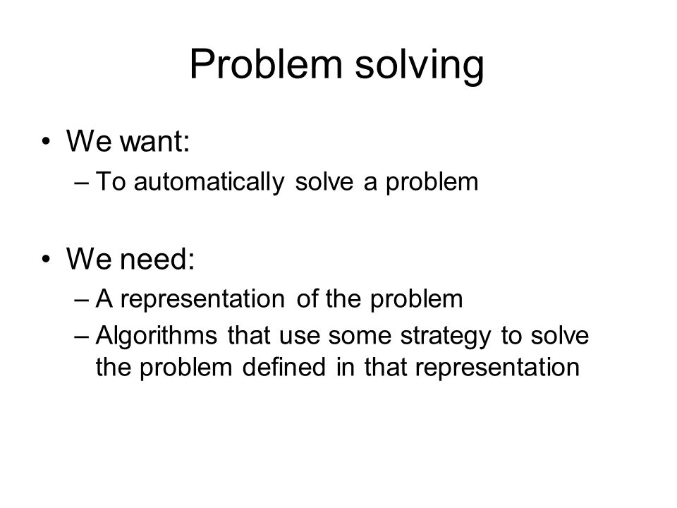 Problem solving We want: –To automatically solve a problem We need: –A representation of the problem –Algorithms that use some strategy to solve the p