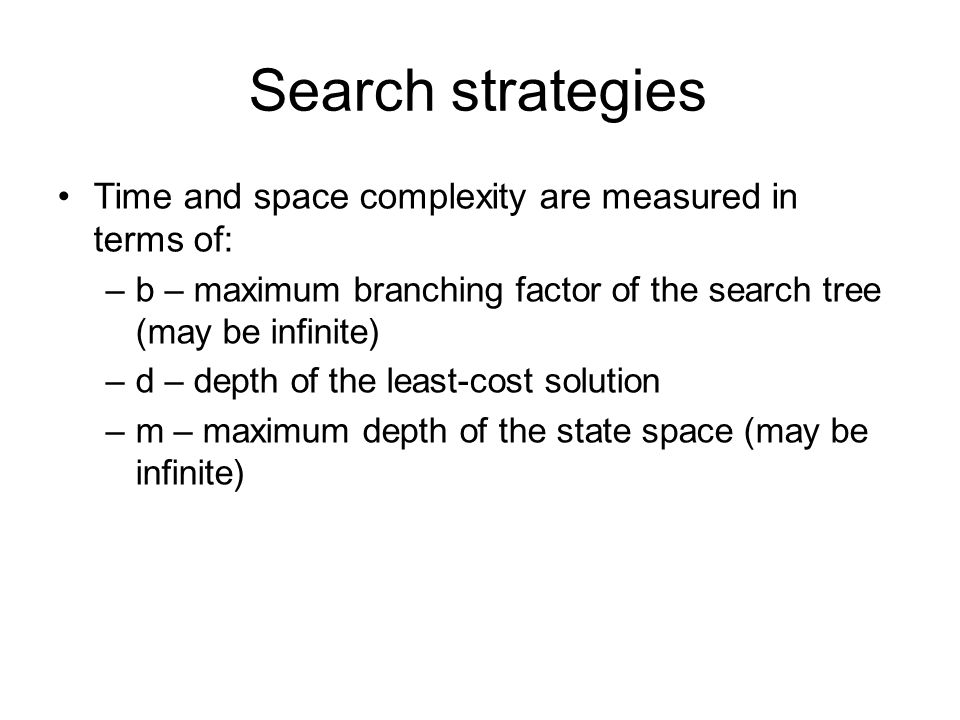 Search strategies Time and space complexity are measured in terms of: –b – maximum branching factor of the search tree (may be infinite) –d – depth of