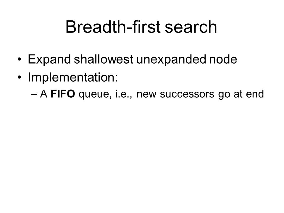 Breadth-first search Expand shallowest unexpanded node Implementation: –A FIFO queue, i.e., new successors go at end