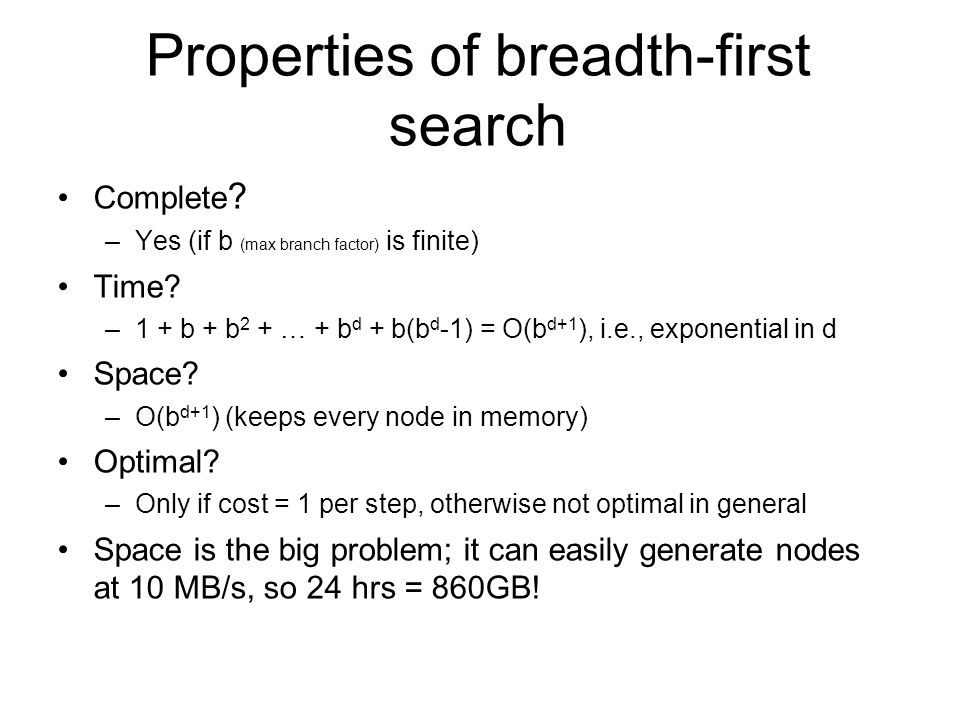 Properties of breadth-first search Complete ? –Yes (if b (max branch factor) is finite) Time? –1 + b + b 2 + … + b d + b(b d -1) = O(b d+1 ), i.e., ex