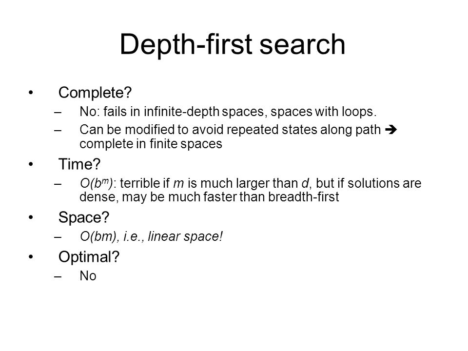 Depth-first search Complete? –No: fails in infinite-depth spaces, spaces with loops. –Can be modified to avoid repeated states along path  complete i