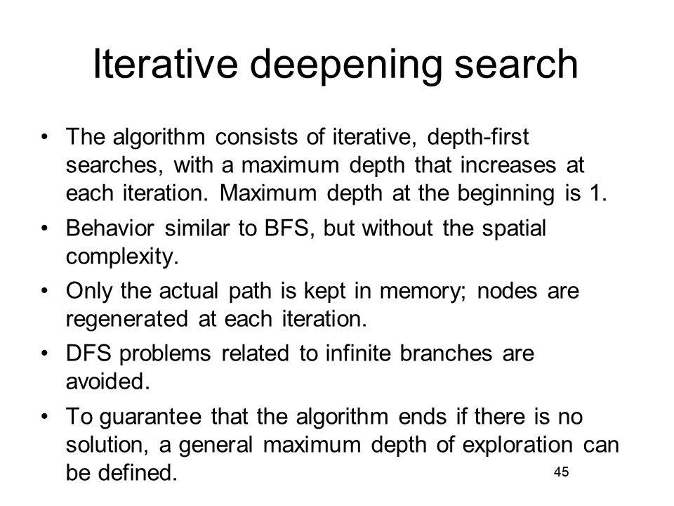 45 Iterative deepening search The algorithm consists of iterative, depth-first searches, with a maximum depth that increases at each iteration. Maximu