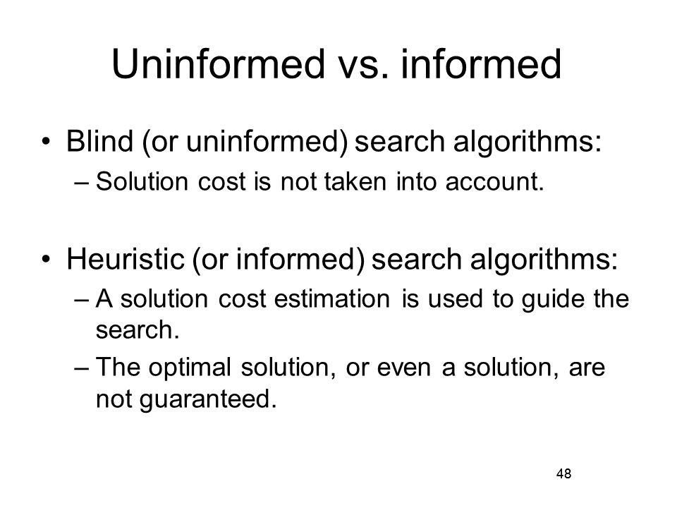 48 Uninformed vs. informed Blind (or uninformed) search algorithms: –Solution cost is not taken into account. Heuristic (or informed) search algorithm