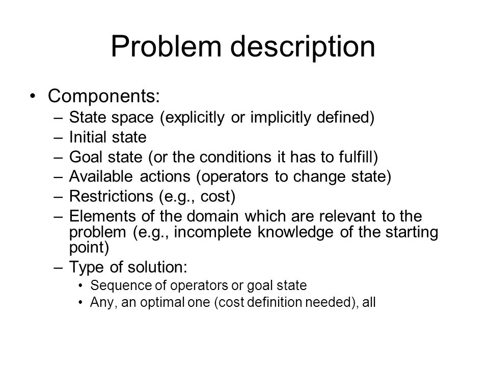 Problem description Components: –State space (explicitly or implicitly defined) –Initial state –Goal state (or the conditions it has to fulfill) –Avai