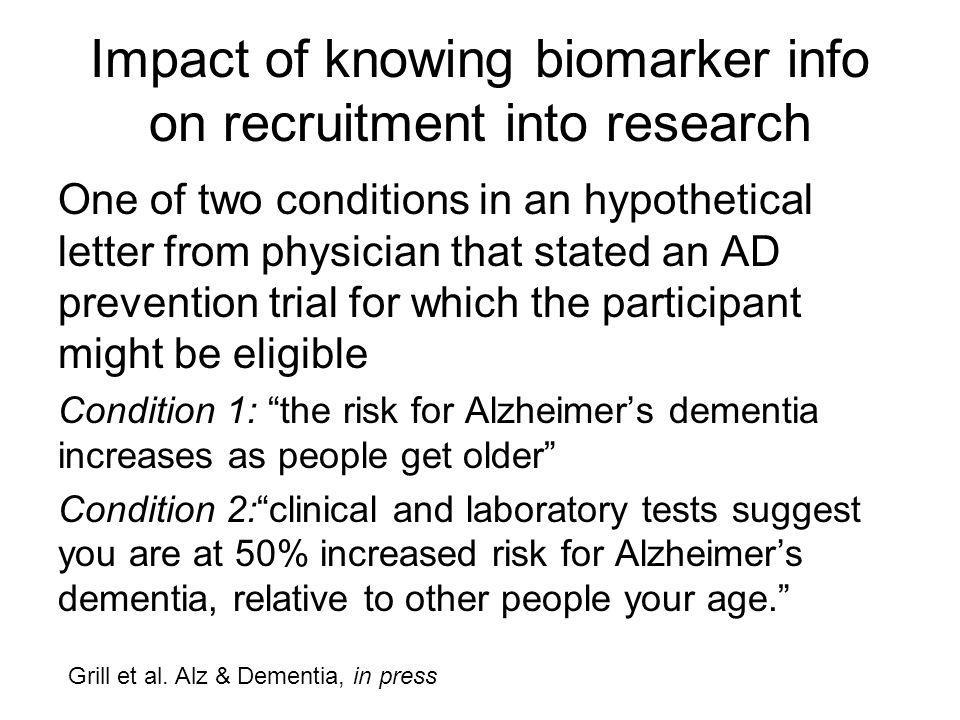 Impact of knowing biomarker info on recruitment into research One of two conditions in an hypothetical letter from physician that stated an AD prevention trial for which the participant might be eligible Condition 1: the risk for Alzheimer's dementia increases as people get older Condition 2: clinical and laboratory tests suggest you are at 50% increased risk for Alzheimer's dementia, relative to other people your age. Grill et al.