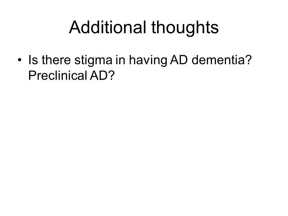 Additional thoughts Is there stigma in having AD dementia? Preclinical AD?