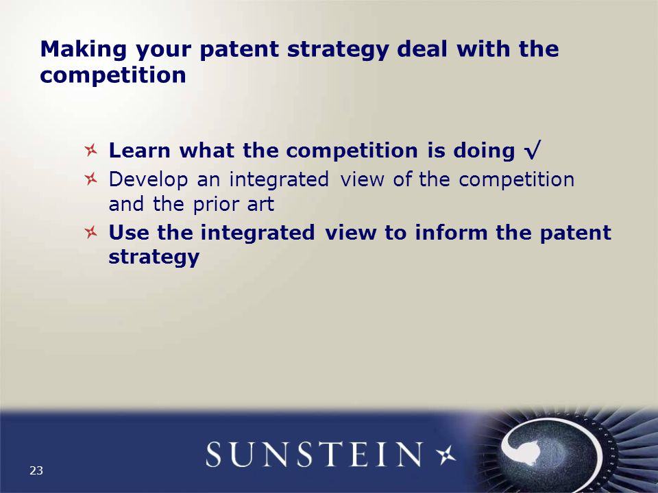 23 Making your patent strategy deal with the competition Learn what the competition is doing √ Develop an integrated view of the competition and the prior art Use the integrated view to inform the patent strategy
