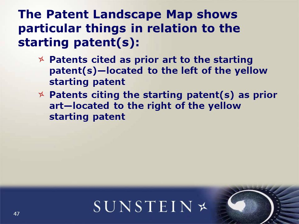 The Patent Landscape Map shows particular things in relation to the starting patent(s): Patents cited as prior art to the starting patent(s)—located to the left of the yellow starting patent Patents citing the starting patent(s) as prior art—located to the right of the yellow starting patent 47