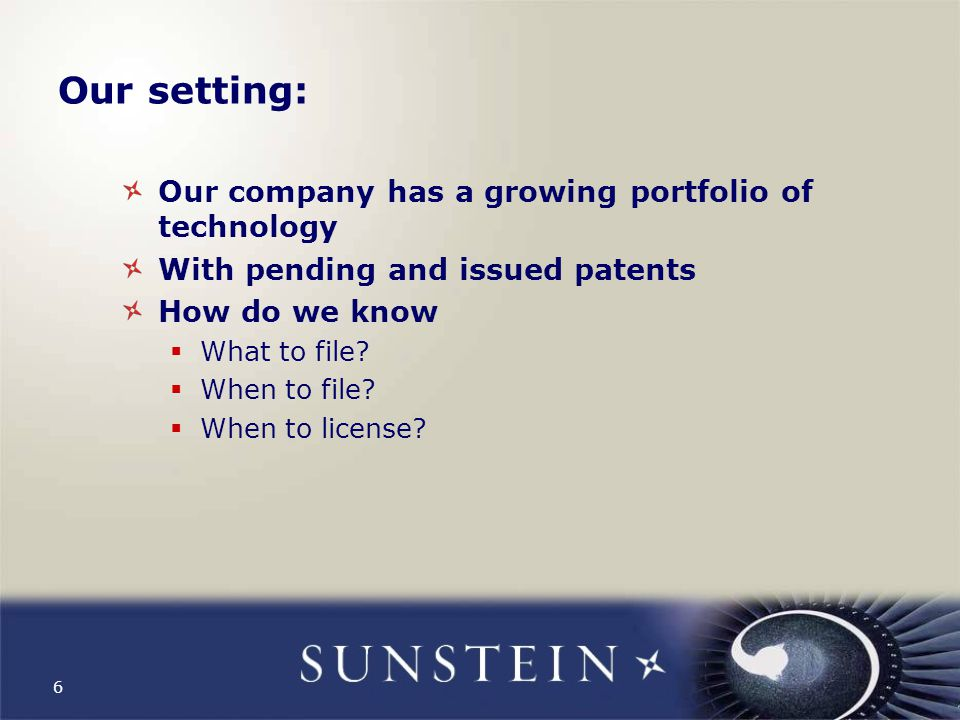 6 Our setting: Our company has a growing portfolio of technology With pending and issued patents How do we know  What to file.