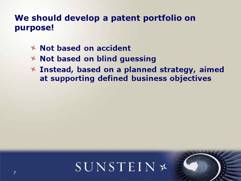 7 We should develop a patent portfolio on purpose! Not based on accident Not based on blind guessing Instead, based on a planned strategy, aimed at su