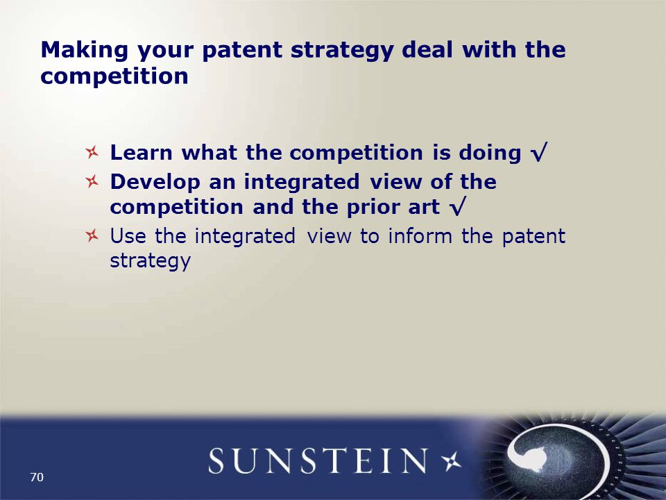 70 Making your patent strategy deal with the competition Learn what the competition is doing √ Develop an integrated view of the competition and the prior art √ Use the integrated view to inform the patent strategy