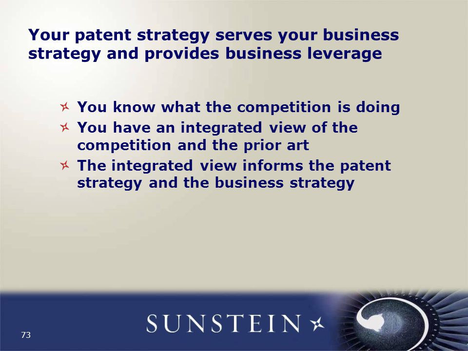73 Your patent strategy serves your business strategy and provides business leverage You know what the competition is doing You have an integrated view of the competition and the prior art The integrated view informs the patent strategy and the business strategy