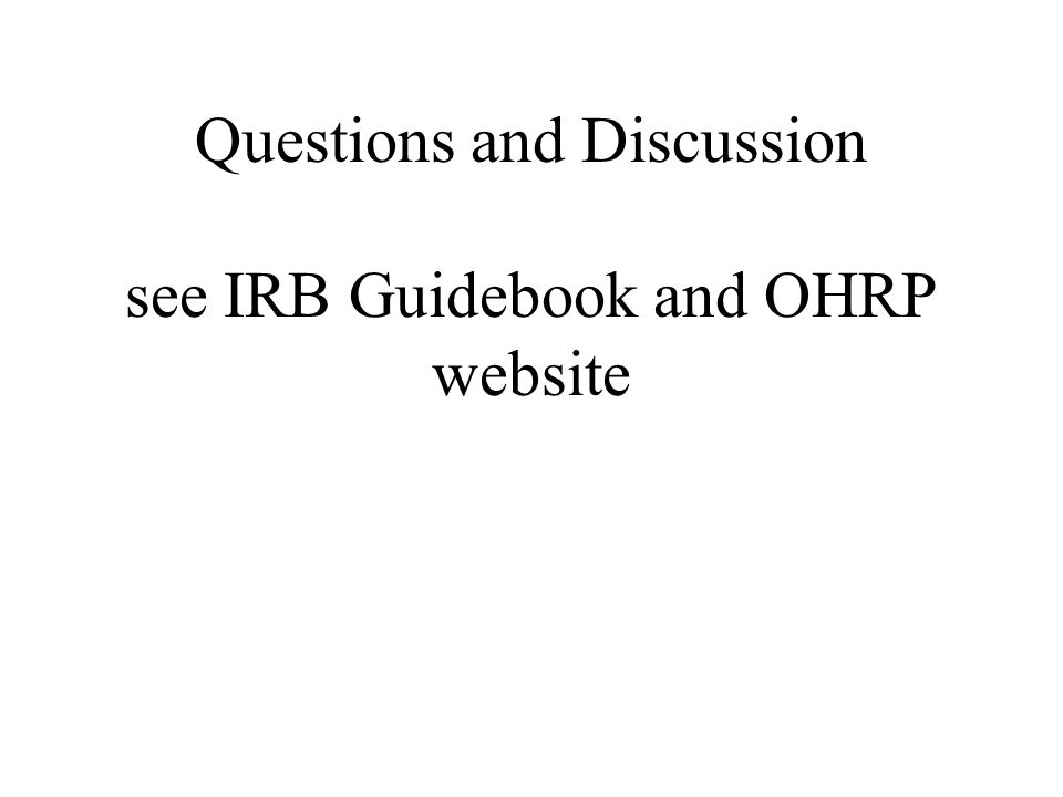 Questions and Discussion see IRB Guidebook and OHRP website