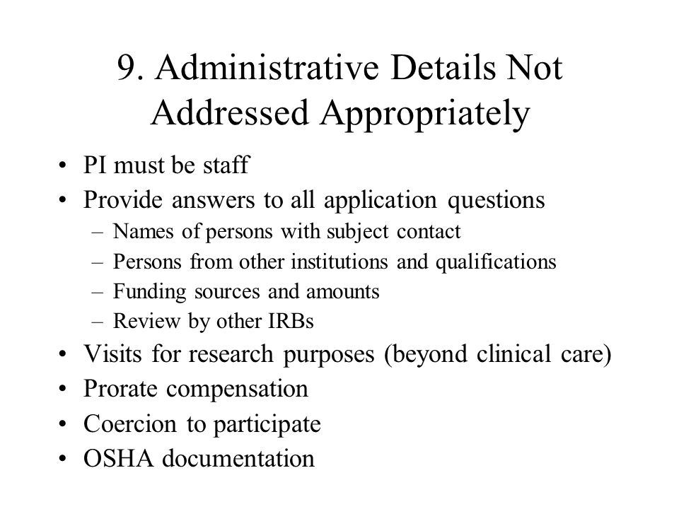 9. Administrative Details Not Addressed Appropriately PI must be staff Provide answers to all application questions –Names of persons with subject con