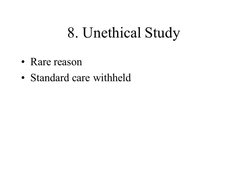 8. Unethical Study Rare reason Standard care withheld