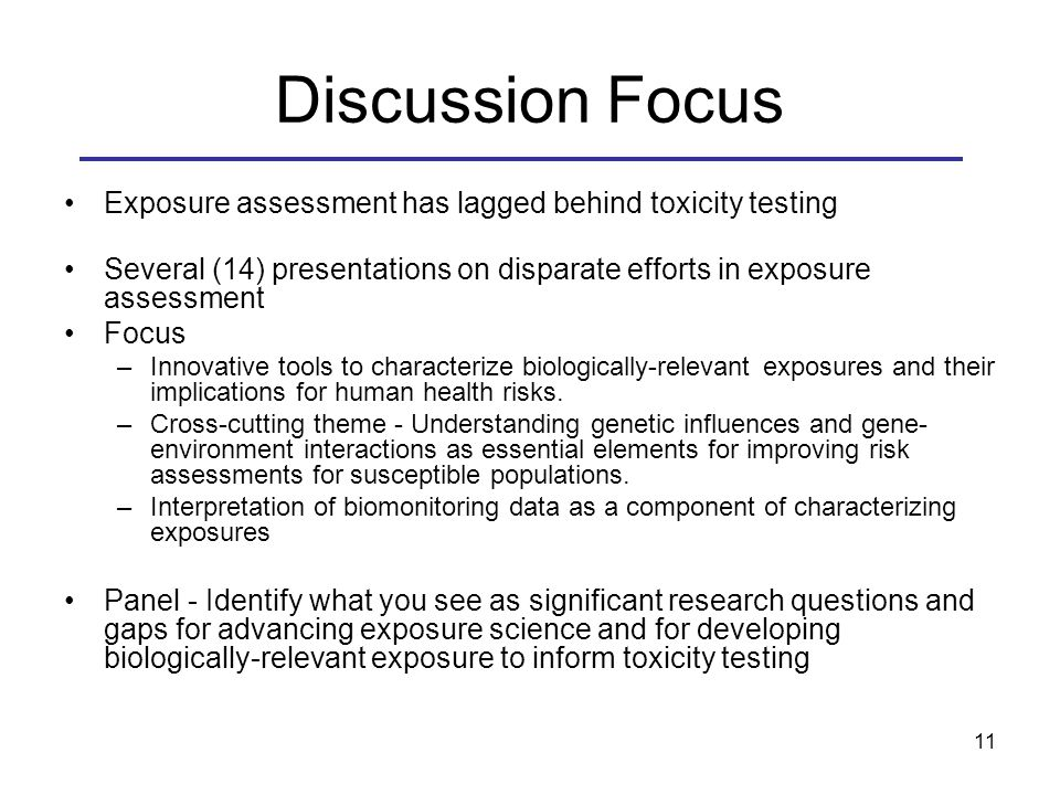 Discussion Focus Exposure assessment has lagged behind toxicity testing Several (14) presentations on disparate efforts in exposure assessment Focus –Innovative tools to characterize biologically-relevant exposures and their implications for human health risks.